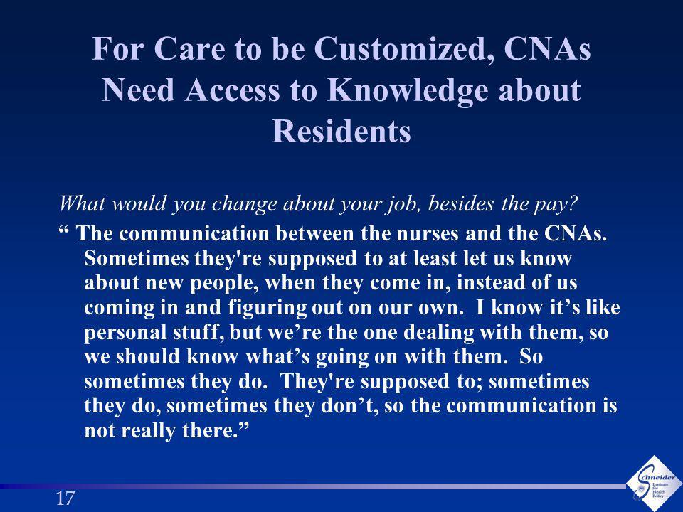 17 For Care to be Customized, CNAs Need Access to Knowledge about Residents What would you change about your job, besides the pay.
