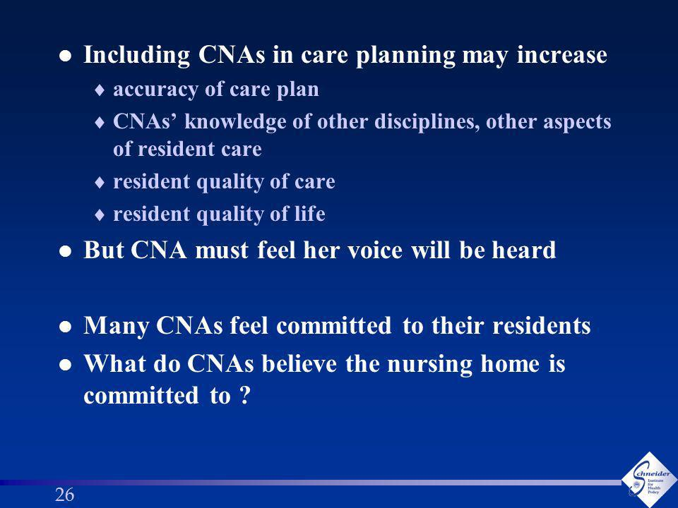 26 l Including CNAs in care planning may increase accuracy of care plan CNAs knowledge of other disciplines, other aspects of resident care resident quality of care resident quality of life l But CNA must feel her voice will be heard l Many CNAs feel committed to their residents l What do CNAs believe the nursing home is committed to