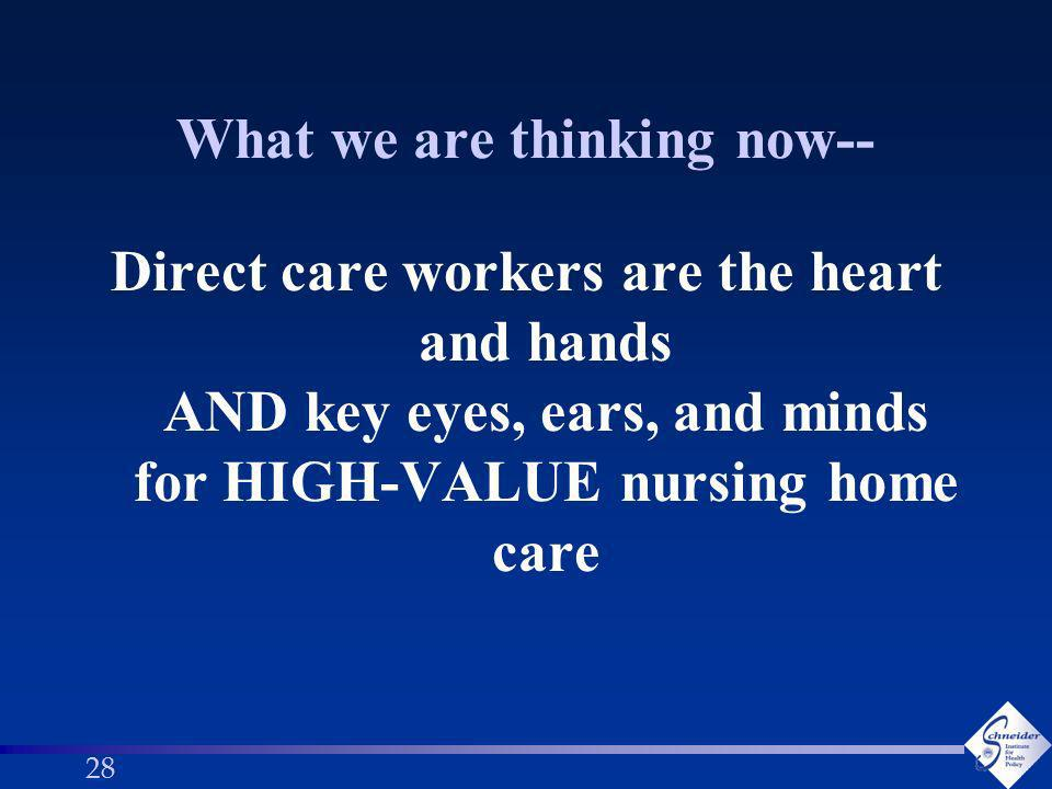 28 What we are thinking now-- Direct care workers are the heart and hands AND key eyes, ears, and minds for HIGH-VALUE nursing home care