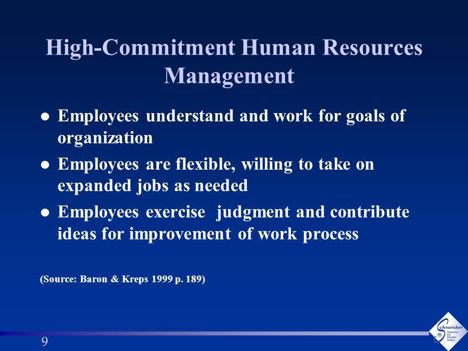 10 Organizational Practices associated with High-Commitment HRM l Extensive screening of prospective employees, emphasizing cultural fit l Extensive socialization and training of employees, including cross-training l Job enlargement (the job includes more tasks than is typical) and enrichment (the variety and challenge of tasks is larger than usual) l Self-managing teams and team production l Extensive job rotation (Source: Baron & Kreps 1999 p.