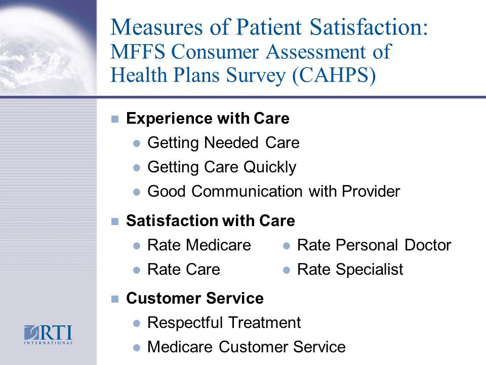 Measures of Patient Satisfaction: MFFS Consumer Assessment of Health Plans Survey (CAHPS) n Experience with Care l Getting Needed Care l Getting Care Quickly l Good Communication with Provider n Satisfaction with Care l Rate Medicare l Rate Care n Customer Service l Respectful Treatment l Medicare Customer Service l Rate Personal Doctor l Rate Specialist