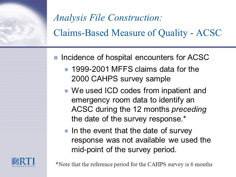 Analysis File Construction: Claims-Based Measure of Quality - ACSC n Incidence of hospital encounters for ACSC l 1999-2001 MFFS claims data for the 2000 CAHPS survey sample l We used ICD codes from inpatient and emergency room data to identify an ACSC during the 12 months preceding the date of the survey response.* l In the event that the date of survey response was not available we used the mid-point of the survey period.