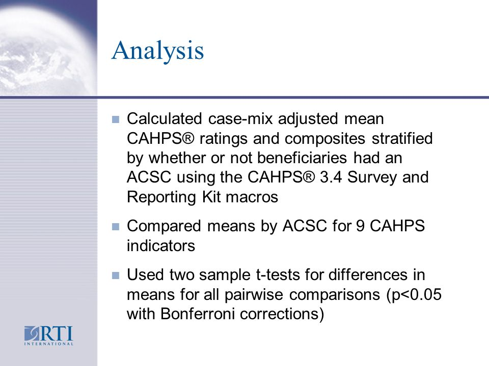 Analysis n Calculated case-mix adjusted mean CAHPS® ratings and composites stratified by whether or not beneficiaries had an ACSC using the CAHPS® 3.4 Survey and Reporting Kit macros n Compared means by ACSC for 9 CAHPS indicators n Used two sample t-tests for differences in means for all pairwise comparisons (p<0.05 with Bonferroni corrections)