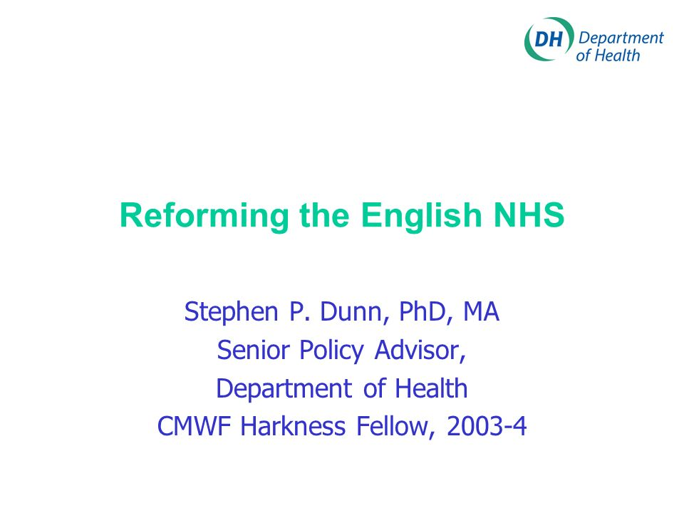 Reforming the English NHS Stephen P. Dunn, PhD, MA Senior Policy Advisor, Department of Health CMWF Harkness Fellow, 2003-4