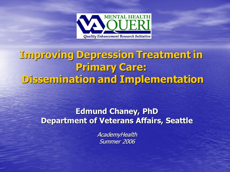 Improving Depression Treatment in Primary Care: Dissemination and Implementation Edmund Chaney, PhD Department of Veterans Affairs, Seattle AcademyHealth Summer 2006