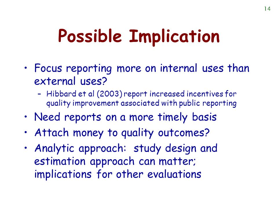 14 Possible Implication Focus reporting more on internal uses than external uses? –Hibbard et al (2003) report increased incentives for quality improv