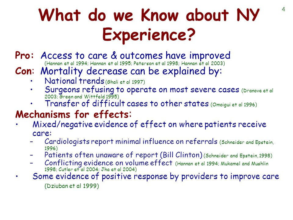 4 What do we Know about NY Experience? Pro: Access to care & outcomes have improved (Hannan et al 1994; Hannan et al 1995; Peterson et al 1998; Hannan