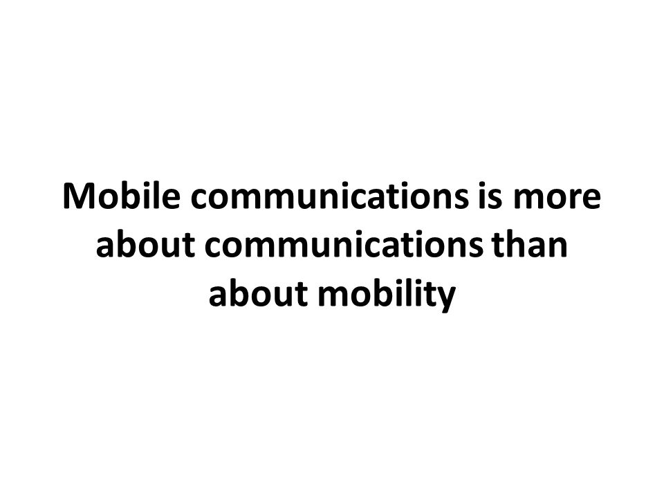 Mobile communications is more about communications than about mobility