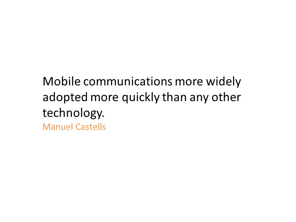 Mobile communications more widely adopted more quickly than any other technology. Manuel Castells