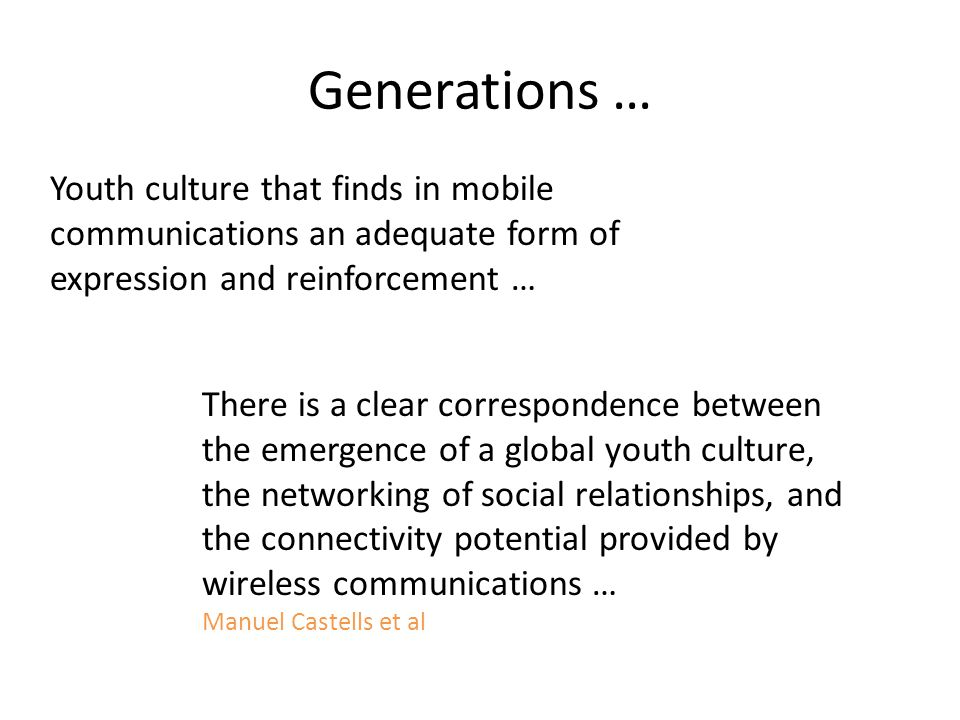 Generations … Youth culture that finds in mobile communications an adequate form of expression and reinforcement … There is a clear correspondence between the emergence of a global youth culture, the networking of social relationships, and the connectivity potential provided by wireless communications … Manuel Castells et al