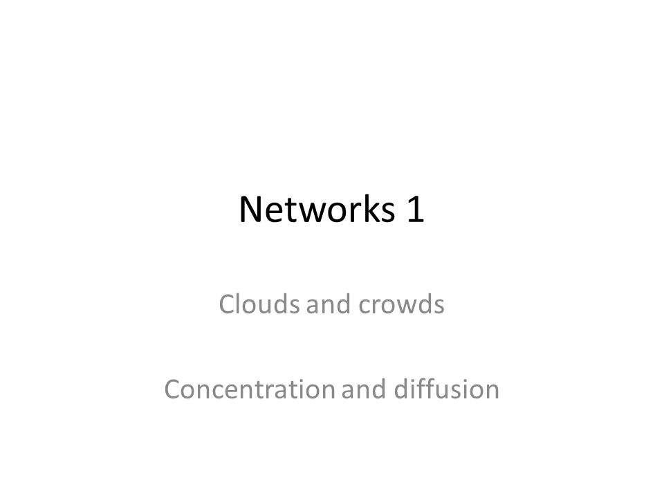 Networks 1 Clouds and crowds Concentration and diffusion