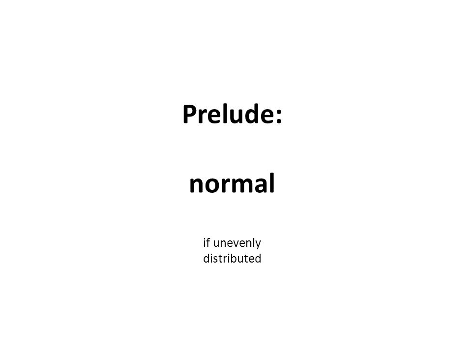 Prelude: normal if unevenly distributed