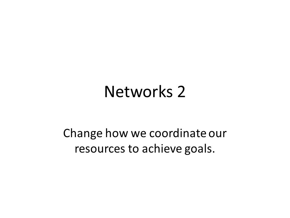 Networks 2 Change how we coordinate our resources to achieve goals.