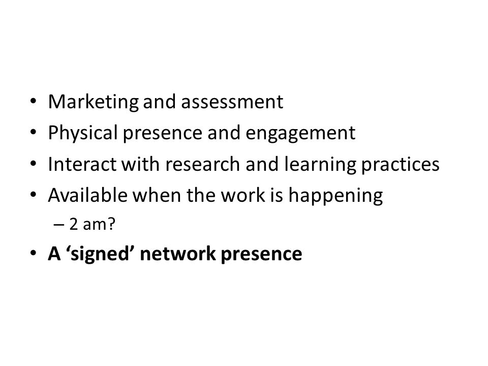 Marketing and assessment Physical presence and engagement Interact with research and learning practices Available when the work is happening – 2 am.