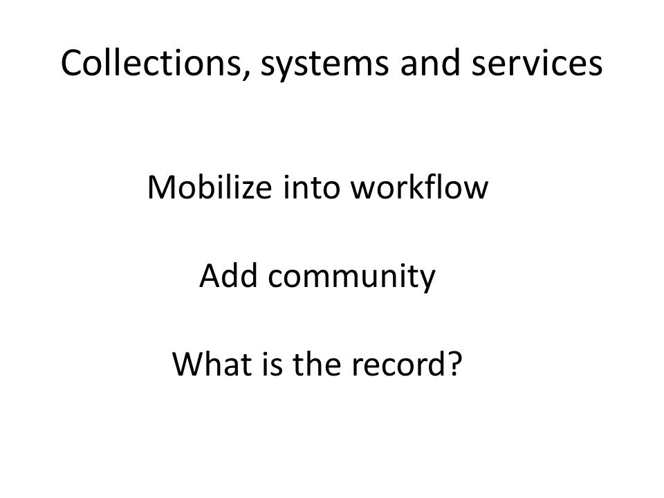 Collections, systems and services Mobilize into workflow Add community What is the record