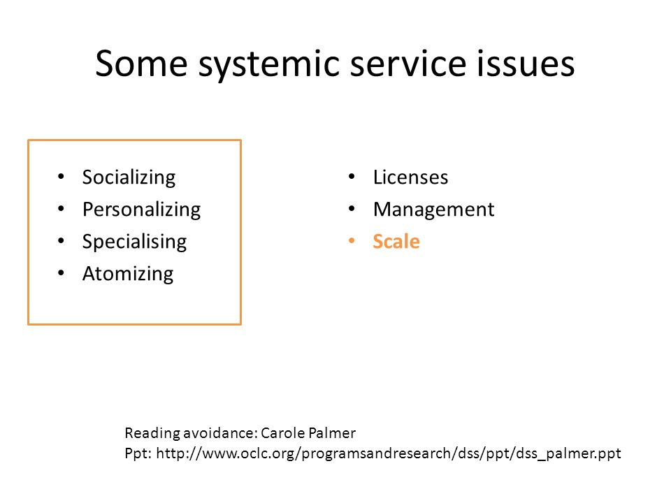 Some systemic service issues Socializing Personalizing Specialising Atomizing Licenses Management Scale Reading avoidance: Carole Palmer Ppt: http://www.oclc.org/programsandresearch/dss/ppt/dss_palmer.ppt