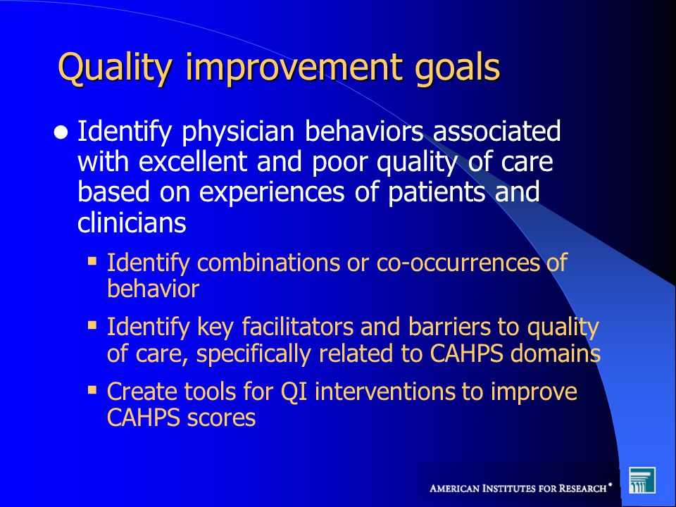 Quality improvement goals Identify physician behaviors associated with excellent and poor quality of care based on experiences of patients and clinicians Identify combinations or co-occurrences of behavior Identify key facilitators and barriers to quality of care, specifically related to CAHPS domains Create tools for QI interventions to improve CAHPS scores