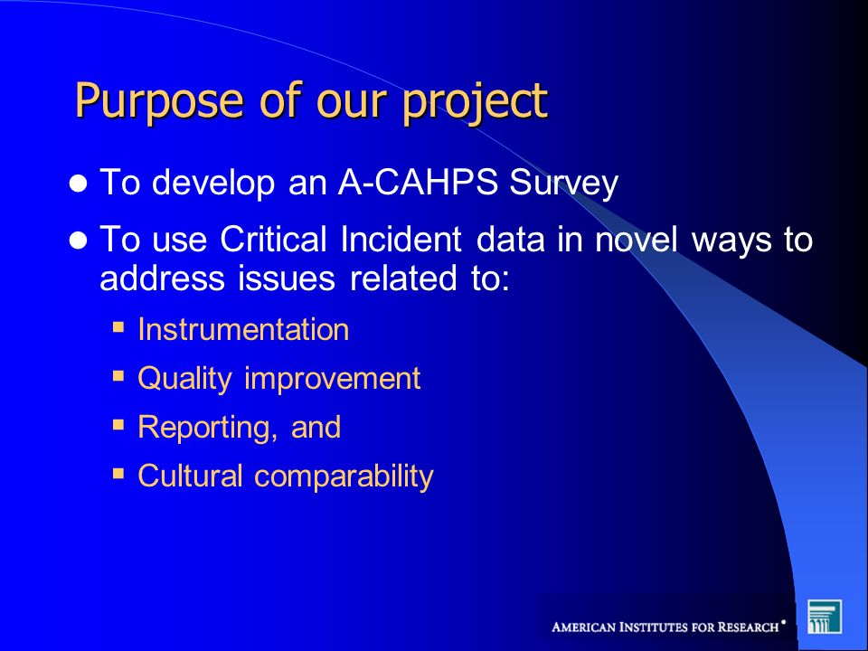 Purpose of our project To develop an A-CAHPS Survey To use Critical Incident data in novel ways to address issues related to: Instrumentation Quality improvement Reporting, and Cultural comparability