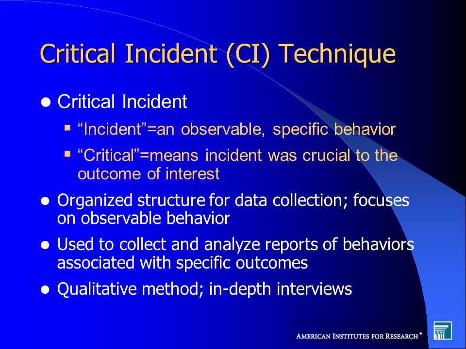 Critical Incident (CI) Technique Critical Incident Incident=an observable, specific behavior Critical=means incident was crucial to the outcome of interest Organized structure for data collection; focuses on observable behavior Used to collect and analyze reports of behaviors associated with specific outcomes Qualitative method; in-depth interviews