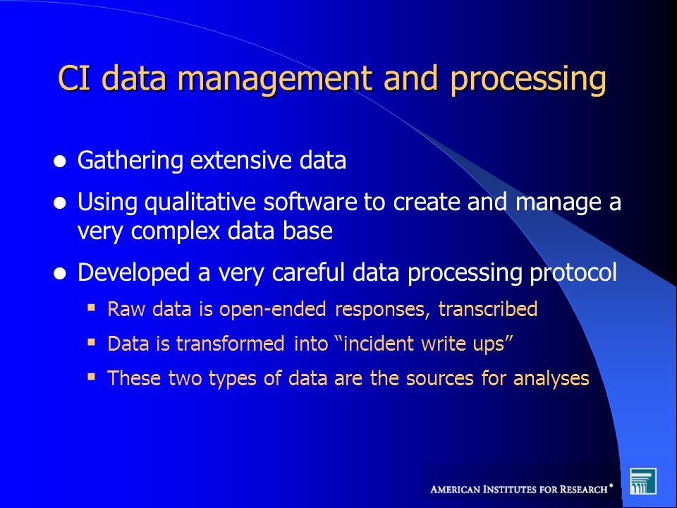 CI data management and processing Gathering extensive data Using qualitative software to create and manage a very complex data base Developed a very careful data processing protocol Raw data is open-ended responses, transcribed Data is transformed into incident write ups These two types of data are the sources for analyses