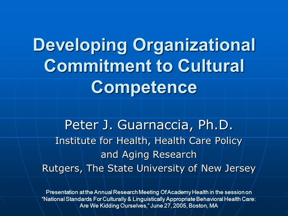 Developing Organizational Commitment to Cultural Competence Peter J. Guarnaccia, Ph.D. Institute for Health, Health Care Policy and Aging Research Rut