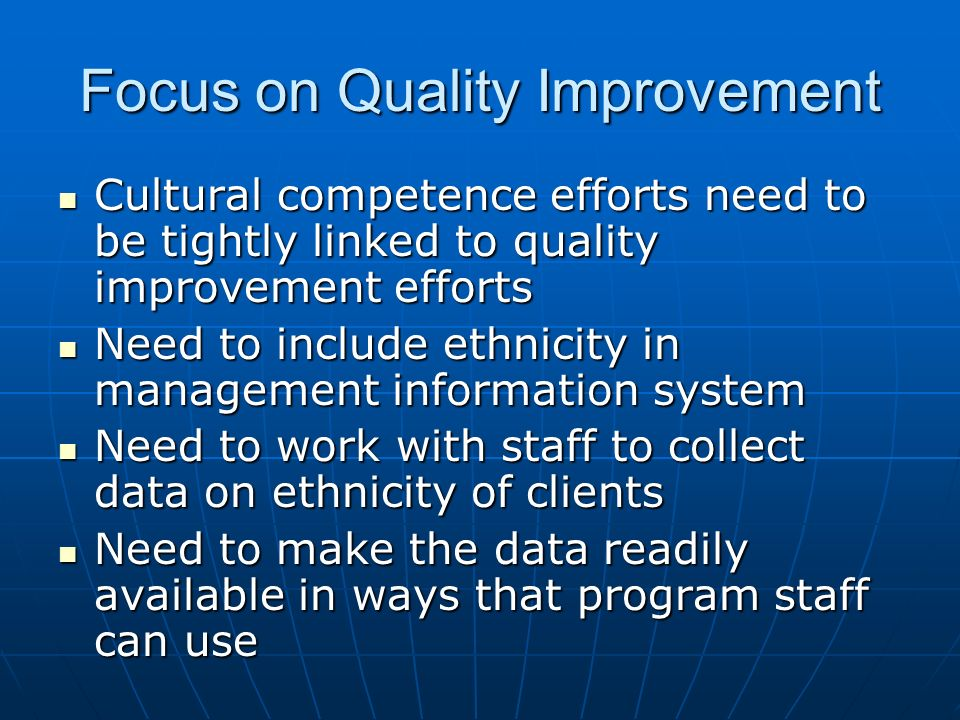 Focus on Quality Improvement Cultural competence efforts need to be tightly linked to quality improvement efforts Cultural competence efforts need to