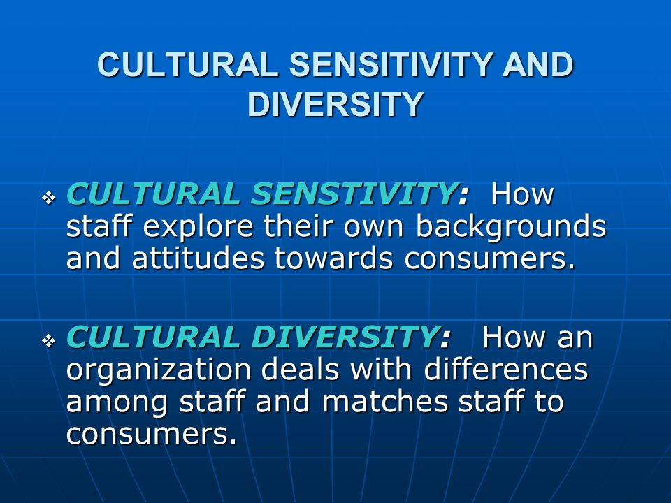 CULTURAL COMPETENCE CULTURAL COMPETENCE: System level, organizational issues in dealing with a multicultural consumer population System level, organizational issues in dealing with a multicultural consumer population Includes cultural sensitivity and cultural diversityIncludes cultural sensitivity and cultural diversity Goes beyond attitudes and staffing patternsGoes beyond attitudes and staffing patterns Includes skills and program elements which enhance services to a diverse consumer populationIncludes skills and program elements which enhance services to a diverse consumer population
