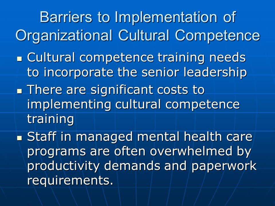 Barriers to Implementation of Organizational Cultural Competence Cultural competence training needs to incorporate the senior leadership Cultural comp
