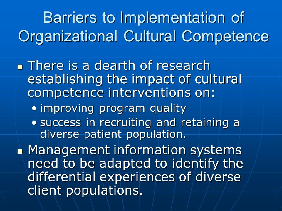 Barriers to Implementation of Organizational Cultural Competence There is a dearth of research establishing the impact of cultural competence interven