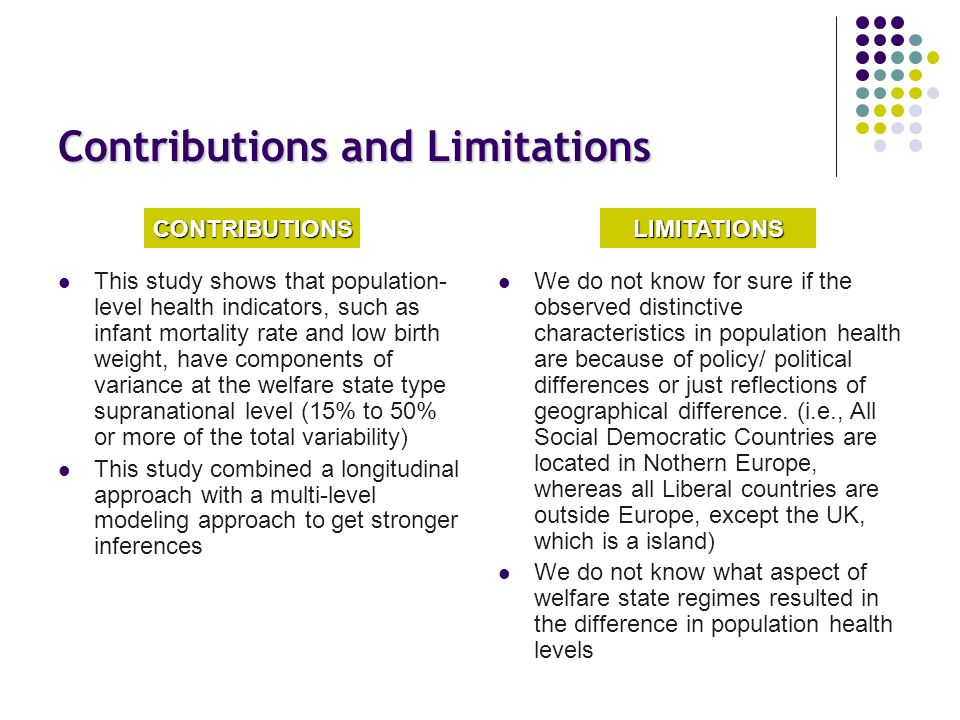Contributions and Limitations This study shows that population- level health indicators, such as infant mortality rate and low birth weight, have components of variance at the welfare state type supranational level (15% to 50% or more of the total variability) This study combined a longitudinal approach with a multi-level modeling approach to get stronger inferences We do not know for sure if the observed distinctive characteristics in population health are because of policy/ political differences or just reflections of geographical difference.