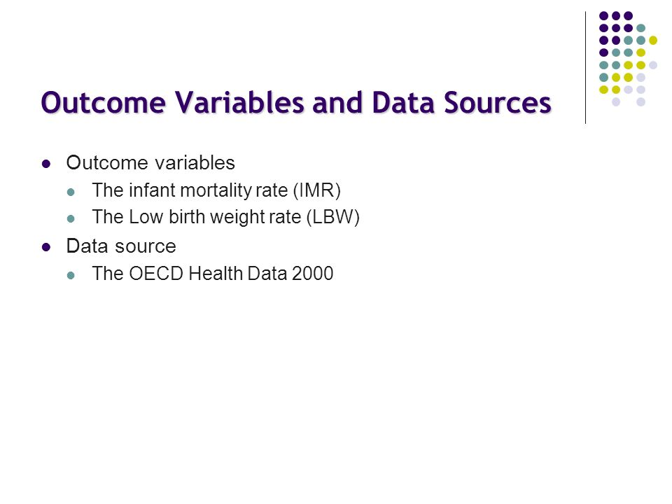 Outcome Variables and Data Sources Outcome variables The infant mortality rate (IMR) The Low birth weight rate (LBW) Data source The OECD Health Data 2000