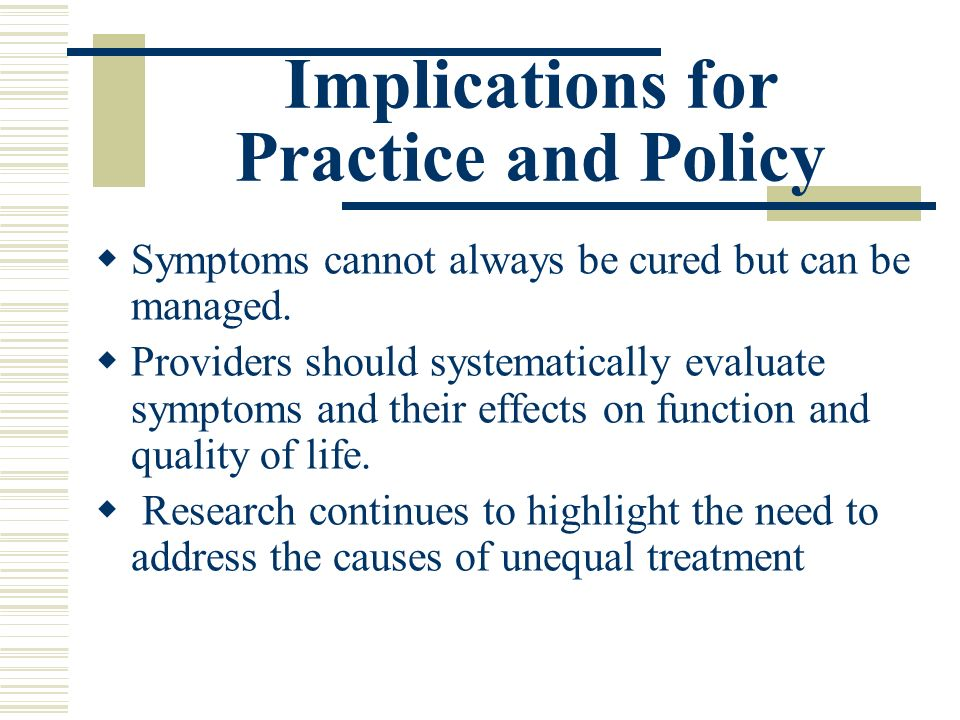Implications for Practice and Policy Symptoms cannot always be cured but can be managed.