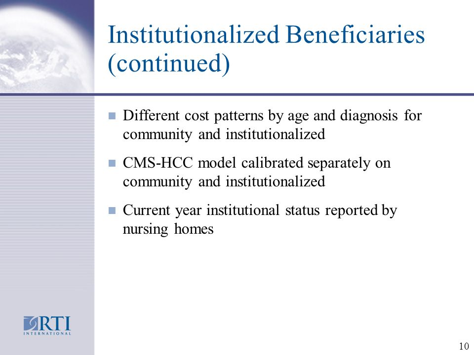 10 Institutionalized Beneficiaries (continued) n Different cost patterns by age and diagnosis for community and institutionalized n CMS-HCC model calibrated separately on community and institutionalized n Current year institutional status reported by nursing homes
