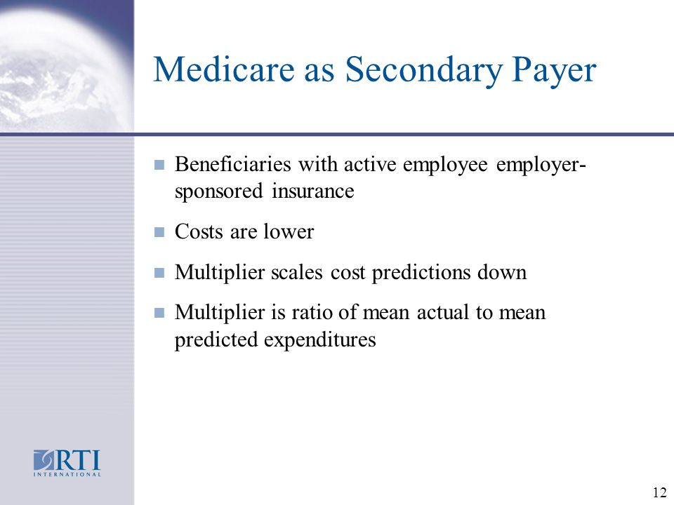 12 Medicare as Secondary Payer n Beneficiaries with active employee employer- sponsored insurance n Costs are lower n Multiplier scales cost predictions down n Multiplier is ratio of mean actual to mean predicted expenditures