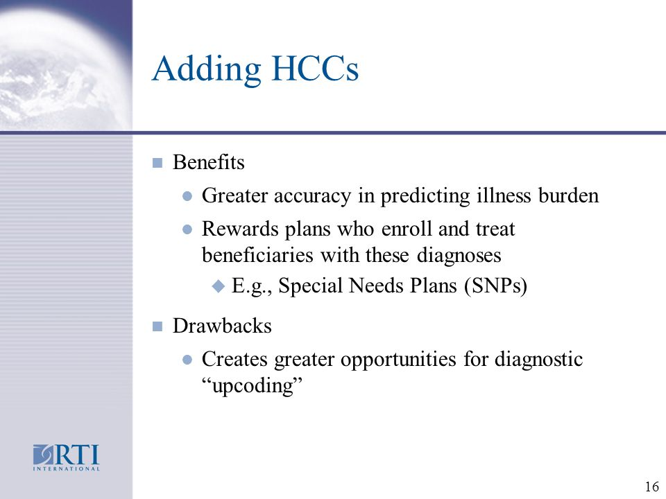 16 Adding HCCs n Benefits l Greater accuracy in predicting illness burden l Rewards plans who enroll and treat beneficiaries with these diagnoses u E.g., Special Needs Plans (SNPs) n Drawbacks l Creates greater opportunities for diagnostic upcoding