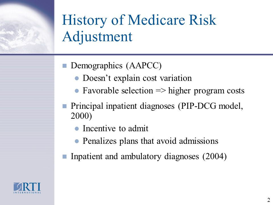 2 History of Medicare Risk Adjustment n Demographics (AAPCC) l Doesnt explain cost variation l Favorable selection => higher program costs n Principal inpatient diagnoses (PIP-DCG model, 2000) l Incentive to admit l Penalizes plans that avoid admissions n Inpatient and ambulatory diagnoses (2004)