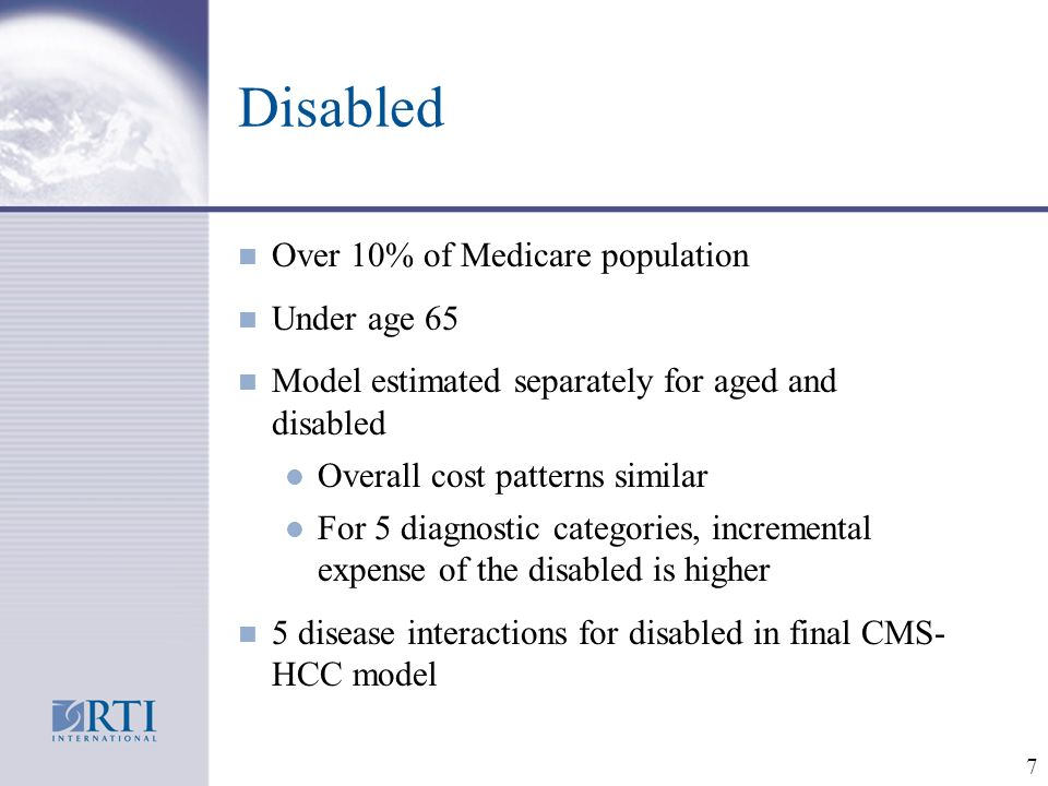 7 Disabled n Over 10% of Medicare population n Under age 65 n Model estimated separately for aged and disabled l Overall cost patterns similar l For 5 diagnostic categories, incremental expense of the disabled is higher n 5 disease interactions for disabled in final CMS- HCC model