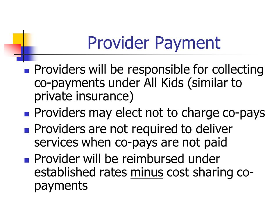 Provider Payment Providers will be responsible for collecting co-payments under All Kids (similar to private insurance) Providers may elect not to charge co-pays Providers are not required to deliver services when co-pays are not paid Provider will be reimbursed under established rates minus cost sharing co- payments