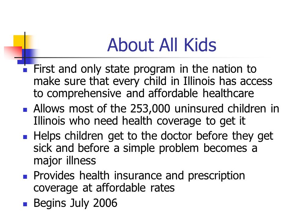 About All Kids First and only state program in the nation to make sure that every child in Illinois has access to comprehensive and affordable healthcare Allows most of the 253,000 uninsured children in Illinois who need health coverage to get it Helps children get to the doctor before they get sick and before a simple problem becomes a major illness Provides health insurance and prescription coverage at affordable rates Begins July 2006