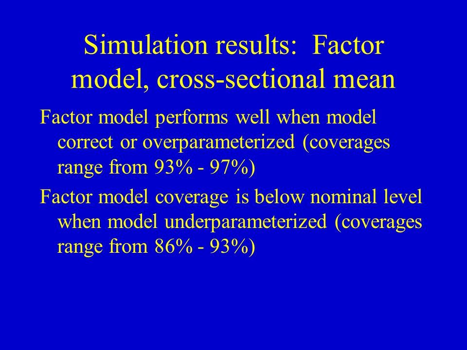Simulation results: Factor model, cross-sectional mean Factor model performs well when model correct or overparameterized (coverages range from 93% - 97%) Factor model coverage is below nominal level when model underparameterized (coverages range from 86% - 93%)
