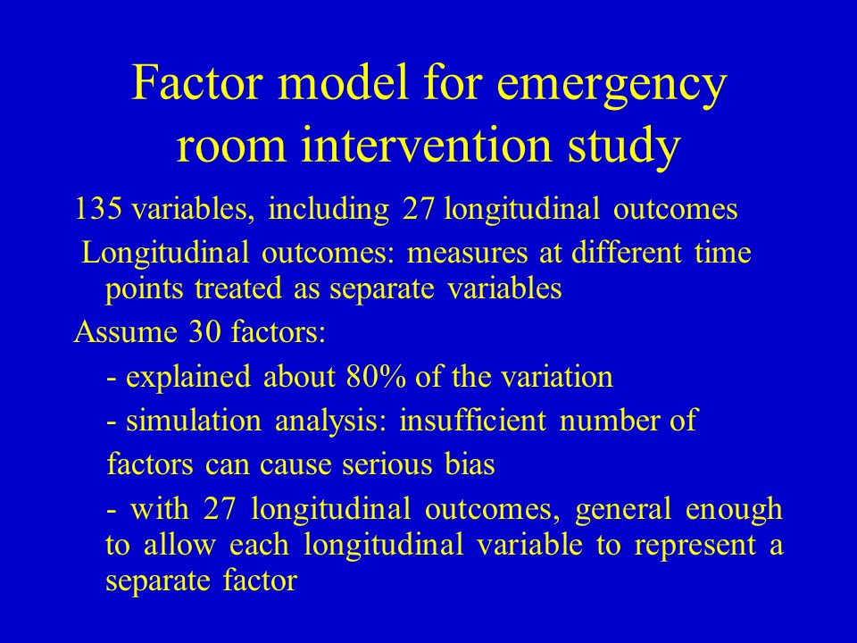 Factor model for emergency room intervention study 135 variables, including 27 longitudinal outcomes Longitudinal outcomes: measures at different time points treated as separate variables Assume 30 factors: - explained about 80% of the variation - simulation analysis: insufficient number of factors can cause serious bias - with 27 longitudinal outcomes, general enough to allow each longitudinal variable to represent a separate factor
