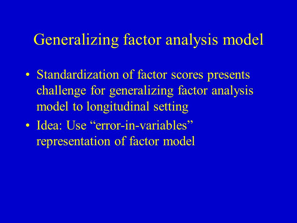 Generalizing factor analysis model Standardization of factor scores presents challenge for generalizing factor analysis model to longitudinal setting Idea: Use error-in-variables representation of factor model