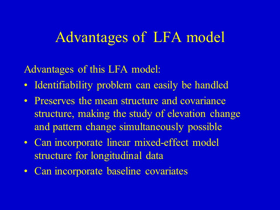 Advantages of LFA model Advantages of this LFA model: Identifiability problem can easily be handled Preserves the mean structure and covariance structure, making the study of elevation change and pattern change simultaneously possible Can incorporate linear mixed-effect model structure for longitudinal data Can incorporate baseline covariates