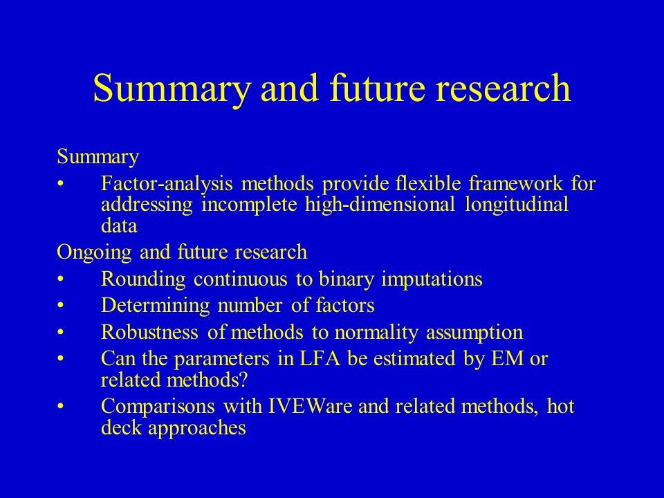 Summary and future research Summary Factor-analysis methods provide flexible framework for addressing incomplete high-dimensional longitudinal data Ongoing and future research Rounding continuous to binary imputations Determining number of factors Robustness of methods to normality assumption Can the parameters in LFA be estimated by EM or related methods.