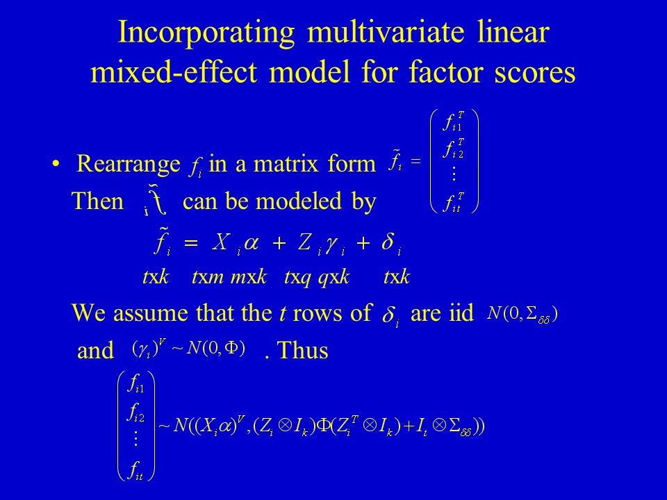 Incorporating multivariate linear mixed-effect model for factor scores Rearrange in a matrix form Then can be modeled by txk txm mxk txq qxk txk We assume that the t rows of are iid and.