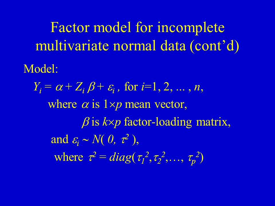 Factor model for incomplete multivariate normal data (contd) Model: Y i = + Z i + i, for i=1, 2,..., n, where is 1 p mean vector, is k p factor-loading matrix, and i N( 0, 2 ), where 2 = diag( 1 2, 2 2,…, p 2 )