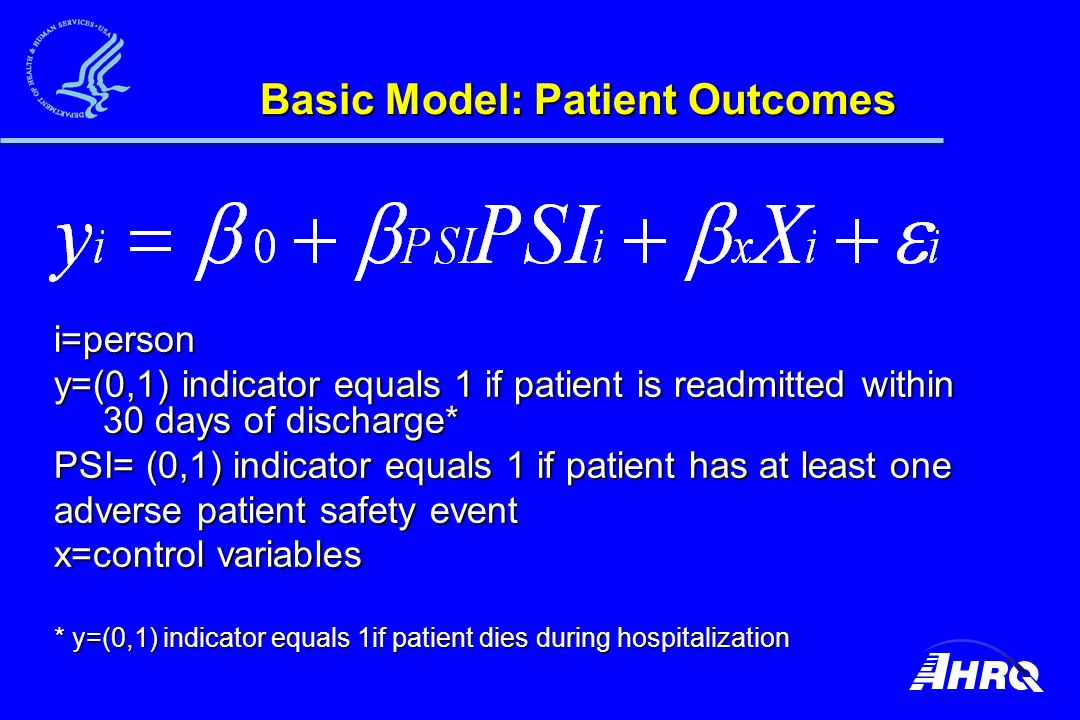 Basic Model: Patient Outcomes i=person y=(0,1) indicator equals 1 if patient is readmitted within 30 days of discharge* PSI= (0,1) indicator equals 1 if patient has at least one adverse patient safety event x=control variables * y=(0,1) indicator equals 1if patient dies during hospitalization