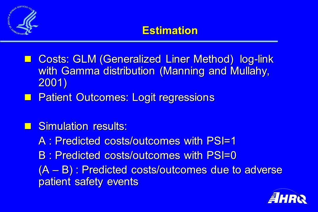 Estimation Costs: GLM (Generalized Liner Method) log-link with Gamma distribution (Manning and Mullahy, 2001) Costs: GLM (Generalized Liner Method) log-link with Gamma distribution (Manning and Mullahy, 2001) Patient Outcomes: Logit regressions Patient Outcomes: Logit regressions Simulation results: Simulation results: A : Predicted costs/outcomes with PSI=1 B : Predicted costs/outcomes with PSI=0 (A – B) : Predicted costs/outcomes due to adverse patient safety events