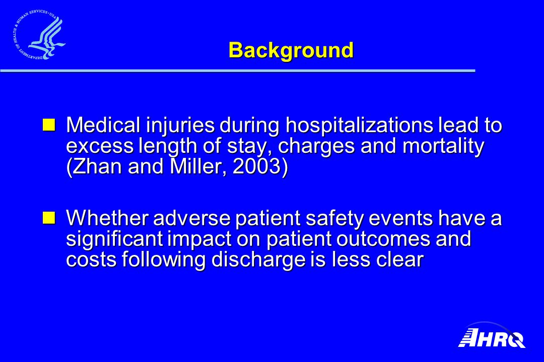 Background Medical injuries during hospitalizations lead to excess length of stay, charges and mortality (Zhan and Miller, 2003) Medical injuries during hospitalizations lead to excess length of stay, charges and mortality (Zhan and Miller, 2003) Whether adverse patient safety events have a significant impact on patient outcomes and costs following discharge is less clear Whether adverse patient safety events have a significant impact on patient outcomes and costs following discharge is less clear