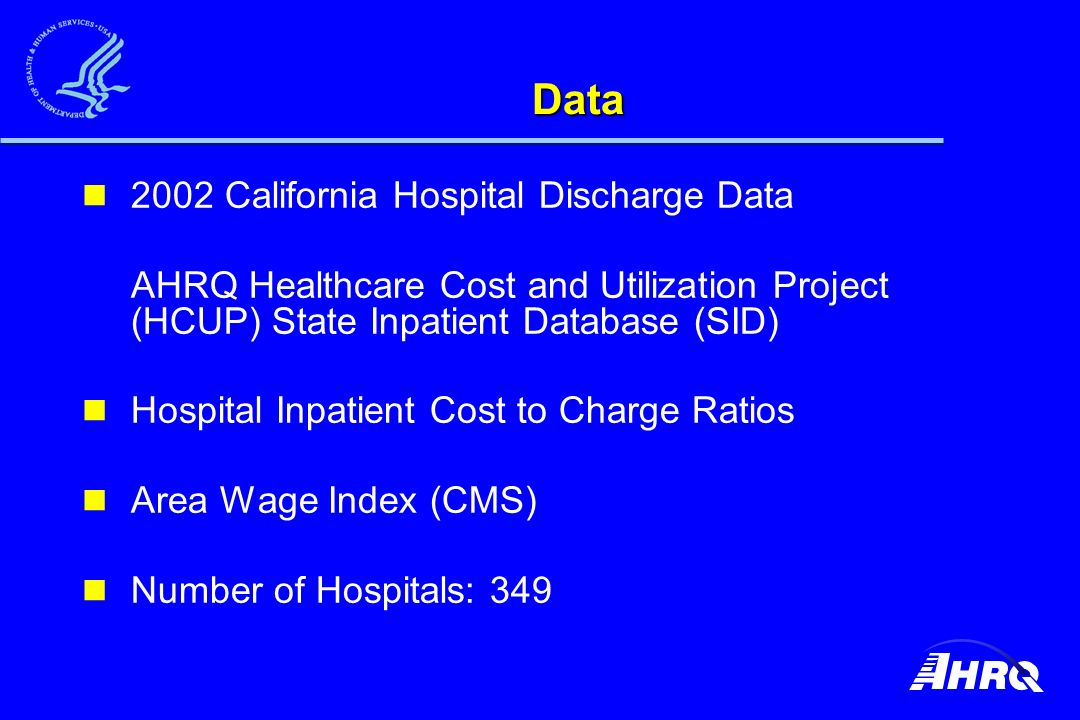 Data 2002 California Hospital Discharge Data AHRQ Healthcare Cost and Utilization Project (HCUP) State Inpatient Database (SID) Hospital Inpatient Cost to Charge Ratios Area Wage Index (CMS) Number of Hospitals: 349
